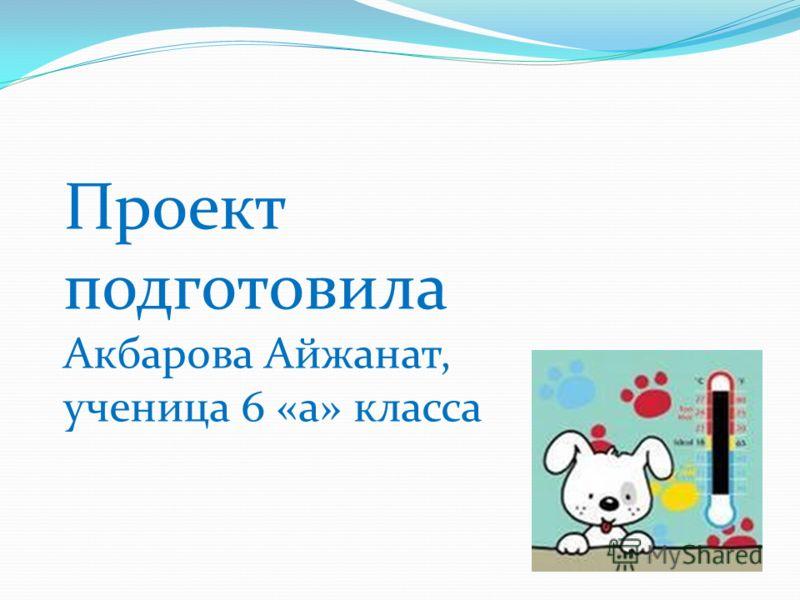 Проект подготовила Акбарова Айжанат, ученица 6 «а» класса