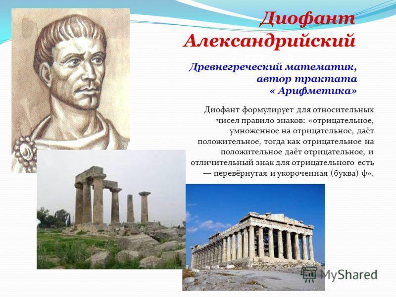 Диофант Александрийский ( III в.) Древнегреческий математик, автор трактата « Арифметика» Диофант формулирует для относительных чисел правило знаков: «отрицательное, умноженное на отрицательное, даёт положительное, тогда как отрицательное на положите