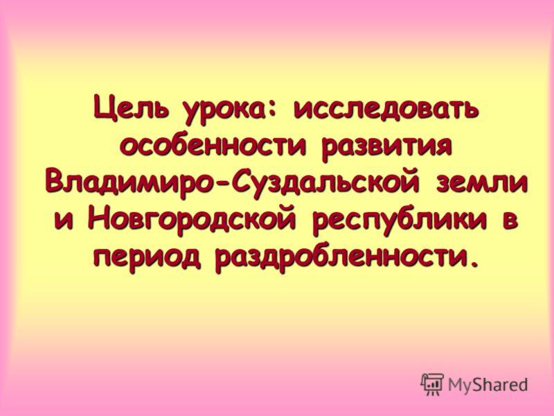 Цель урока: исследовать особенности развития Владимиро-Суздальской земли и Новгородской республики в период раздробленности.