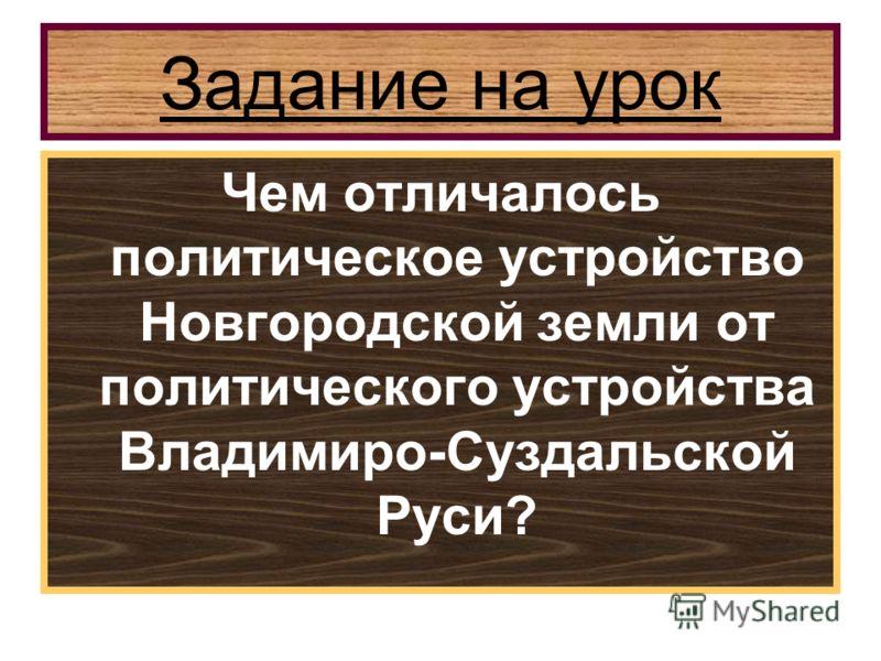 Задание на урок Чем отличалось политическое устройство Новгородской земли от политического устройства Владимиро-Суздальской Руси?