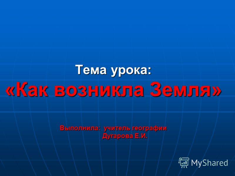 Тема урока: «Как возникла Земля» Выполнила: учитель географии Дугарова Е.И.