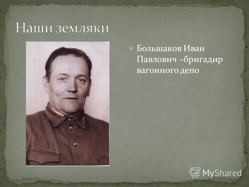 Большаков Иван Павлович –бригадир вагонного депо