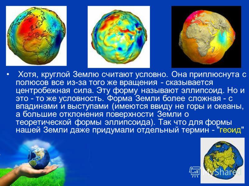 Free Powerpoint Templates Page 12 Хотя, круглой Землю считают условно. Она приплюснута с полюсов все из-за того же вращения - сказывается центробежная сила. Эту форму называют эллипсоид. Но и это - то же условность. Форма Земли более сложная - с впад