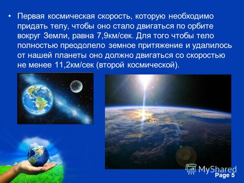 Free Powerpoint Templates Page 5 Первая космическая скорость, которую необходимо придать телу, чтобы оно стало двигаться по орбите вокруг Земли, равна 7,9км/сек. Для того чтобы тело полностью преодолело земное притяжение и удалилось от нашей планеты