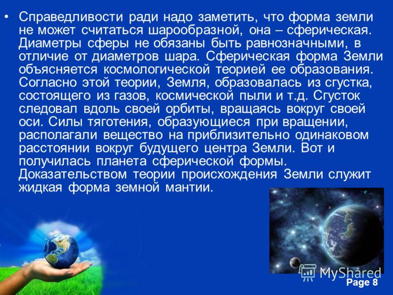 Free Powerpoint Templates Page 8 Справедливости ради надо заметить, что форма земли не может считаться шарообразной, она – сферическая. Диаметры сферы не обязаны быть равнозначными, в отличие от диаметров шара. Сферическая форма Земли объясняется кос