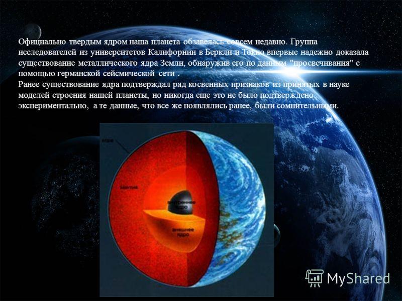 Официально твердым ядром наша планета обзавелась совсем недавно. Группа исследователей из университетов Калифорнии в Беркли и Токио впервые надежно доказала существование металлического ядра Земли, обнаружив его по данным