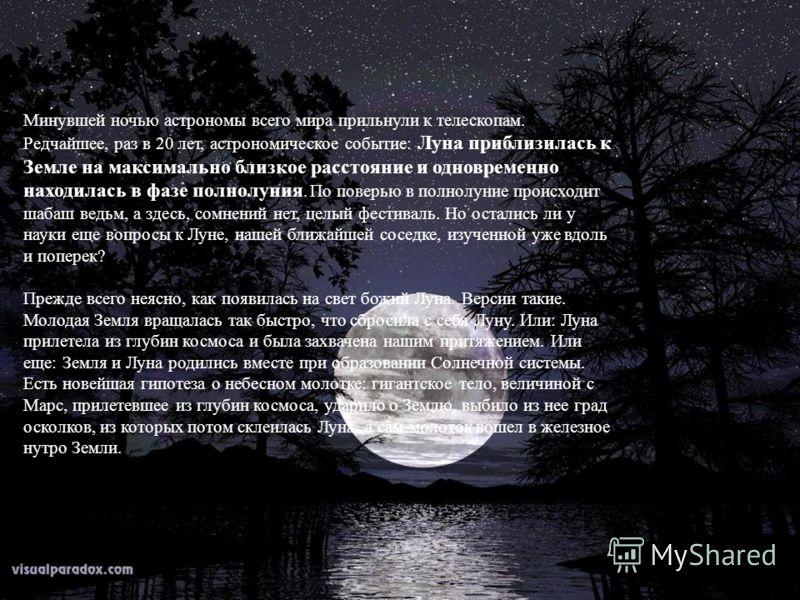 Минувшей ночью астрономы всего мира прильнули к телескопам. Редчайшее, раз в 20 лет, астрономическое событие: Луна приблизилась к Земле на максимально близкое расстояние и одновременно находилась в фазе полнолуния. По поверью в полнолуние происходит
