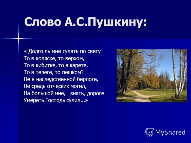 Слово А.С.Пушкину: « Долго ль мне гулять по свету То в коляске, то верхом, То в кибитке, то в карете, То в телеге, то пешком? Не в наследственной берлоге, Не средь отческих могил, На большой мне, знать, дороге Умереть Господь сулил...»