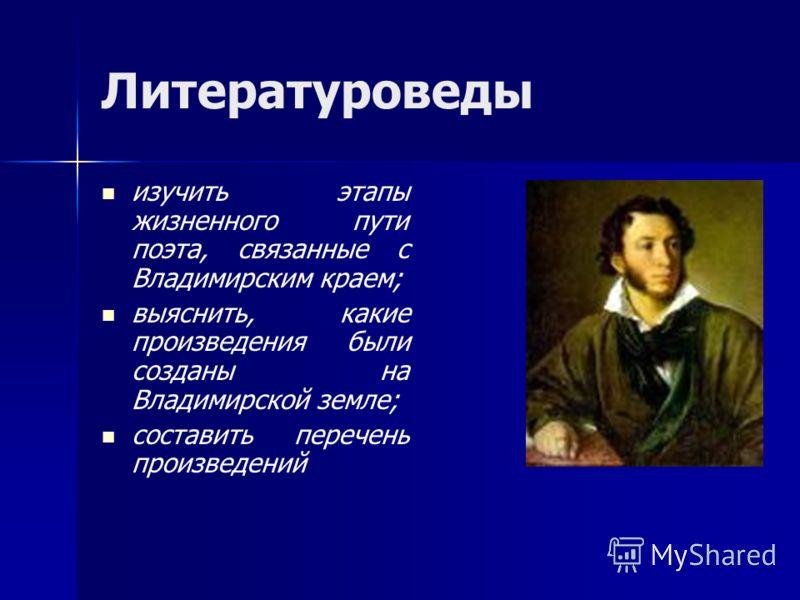 Литературоведы изучить этапы жизненного пути поэта, связанные с Владимирским краем; выяснить, какие произведения были созданы на Владимирской земле; составить перечень произведений