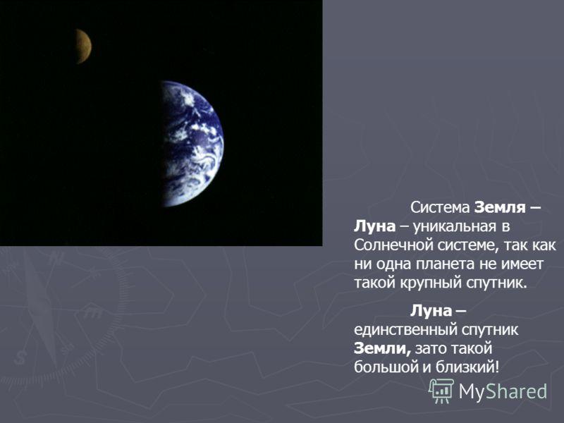 Система Земля – Луна – уникальная в Солнечной системе, так как ни одна планета не имеет такой крупный спутник. Луна – единственный спутник Земли, зато такой большой и близкий!