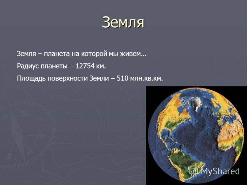 Земля Земля – планета на которой мы живем… Радиус планеты – 12754 км. Площадь поверхности Земли – 510 млн.кв.км.