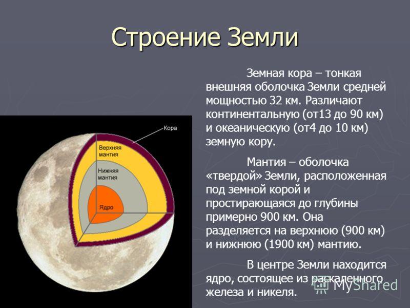 Строение Земли Земная кора – тонкая внешняя оболочка Земли средней мощностью 32 км. Различают континентальную (от13 до 90 км) и океаническую (от4 до 10 км) земную кору. Мантия – оболочка «твердой» Земли, расположенная под земной корой и простирающаяс