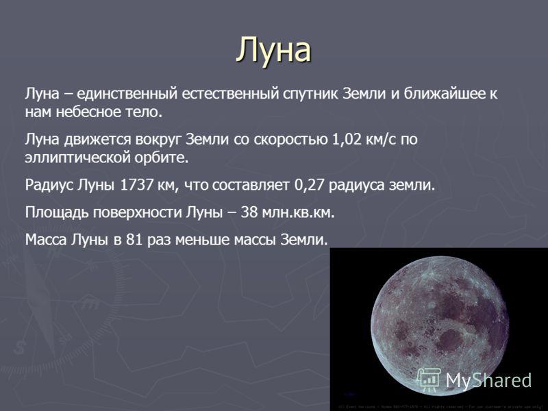 Луна Луна – единственный естественный спутник Земли и ближайшее к нам небесное тело. Луна движется вокруг Земли со скоростью 1,02 км/с по эллиптической орбите. Радиус Луны 1737 км, что составляет 0,27 радиуса земли. Площадь поверхности Луны – 38 млн.