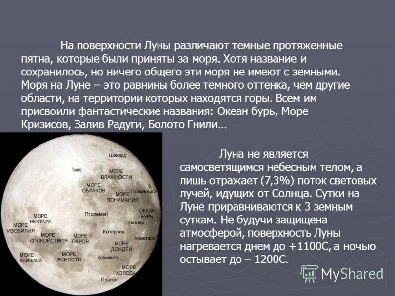 На поверхности Луны различают темные протяженные пятна, которые были приняты за моря. Хотя название и сохранилось, но ничего общего эти моря не имеют с земными. Моря на Луне – это равнины более темного оттенка, чем другие области, на территории котор