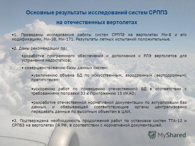 Основные результаты исследований систем СРППЗ на отечественных вертолетах 1. Проведены исследования работы систем СРППЗ на вертолетах Ми-8 и его модификациях, Ми-38, Ми-171. Результаты летных испытаний положительные. 2. Даны рекомендации по: доработк