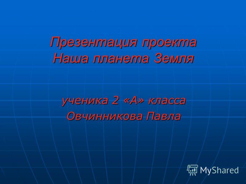 Презентация проекта Наша планета Земля ученика 2 «А» класса Овчинникова Павла