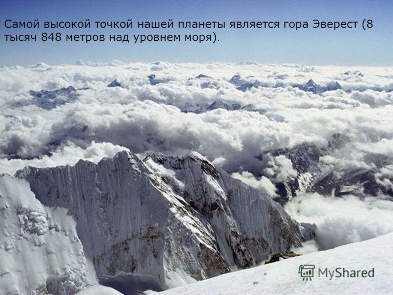 Самой высокой точкой нашей планеты является гора Эверест (8 тысяч 848 метров над уровнем моря).