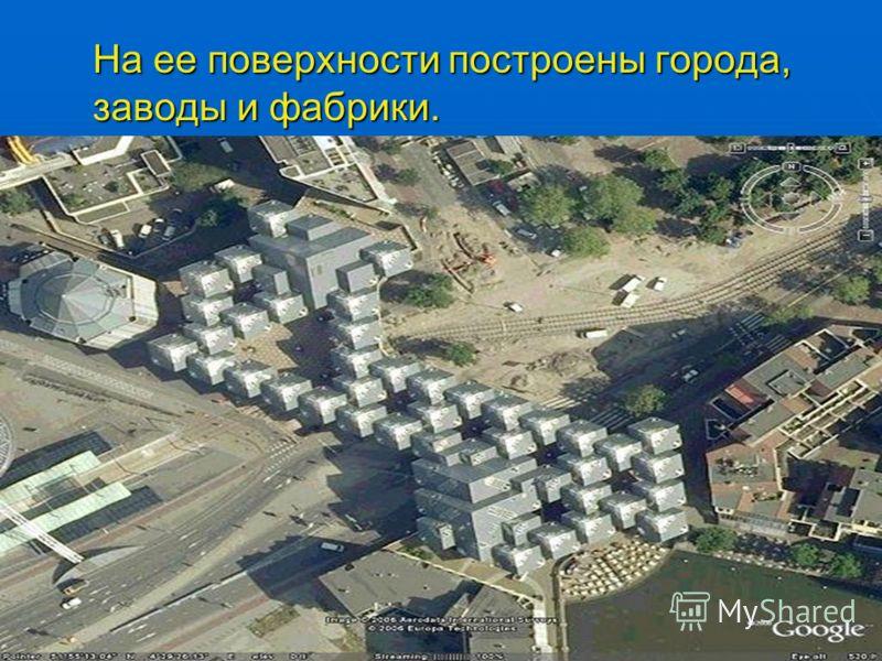 На ее поверхности построены города, заводы и фабрики.