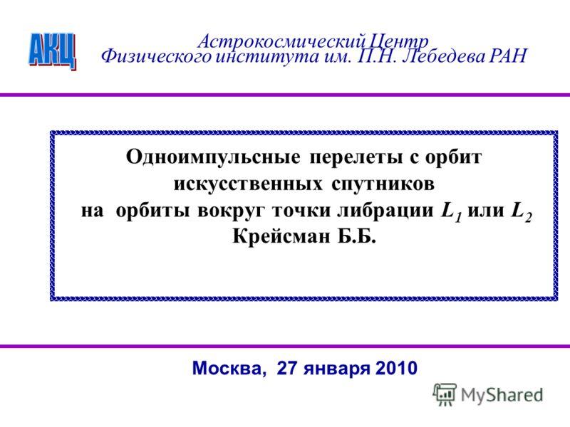 Одноимпульсные перелеты с орбит искусственных спутников на орбиты вокруг точки либрации L 1 или L 2 Крейсман Б.Б. Астрокосмический Центр Физического института им. П.Н. Лебедева РАН Москва, 27 января 2010