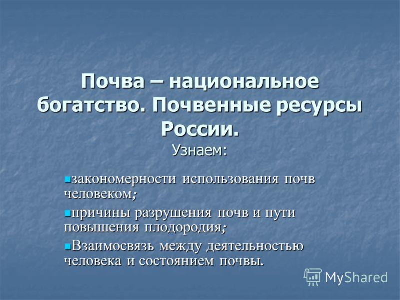 Почва – национальное богатство. Почвенные ресурсы России. Узнаем: закономерности использования почв человеком ; закономерности использования почв человеком ; причины разрушения почв и пути повышения плодородия ; причины разрушения почв и пути повышен