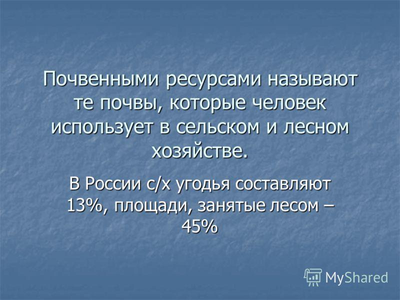 Почвенными ресурсами называют те почвы, которые человек использует в сельском и лесном хозяйстве. В России с/х угодья составляют 13%, площади, занятые лесом – 45%