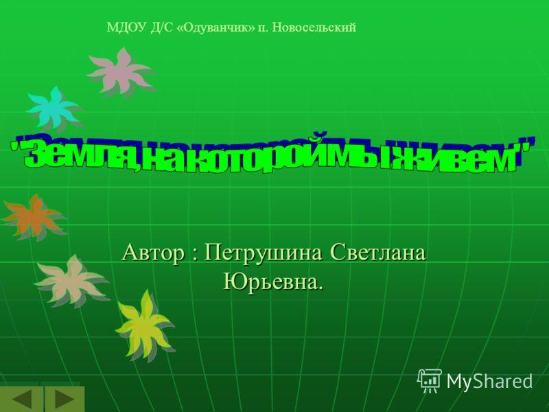 Автор : Петрушина Светлана Юрьевна. МДОУ Д/С «Одуванчик» п. Новосельский