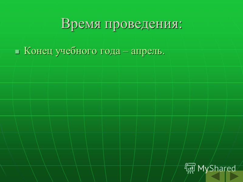 Время проведения: Конец учебного года – апрель. Конец учебного года – апрель.