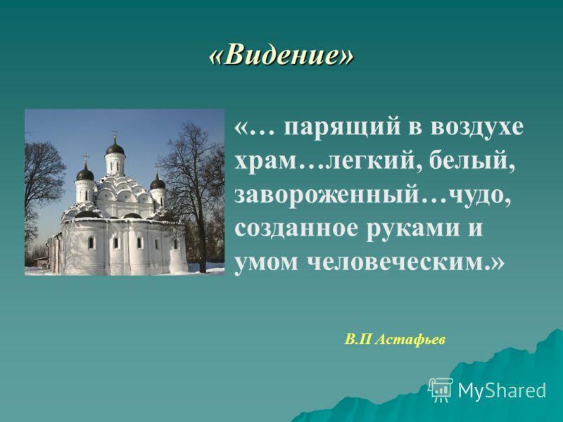 «Видение» «… парящий в воздухе храм…легкий, белый, завороженный…чудо, созданное руками и умом человеческим.» В.П Астафьев