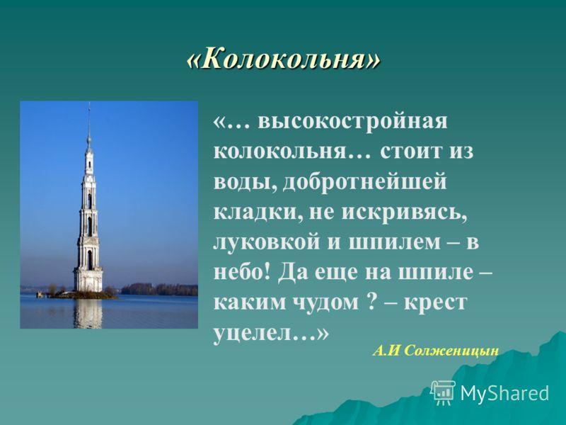 «Колокольня» «… высокостройная колокольня… стоит из воды, добротнейшей кладки, не искривясь, луковкой и шпилем – в небо! Да еще на шпиле – каким чудом ? – крест уцелел…» А.И Солженицын