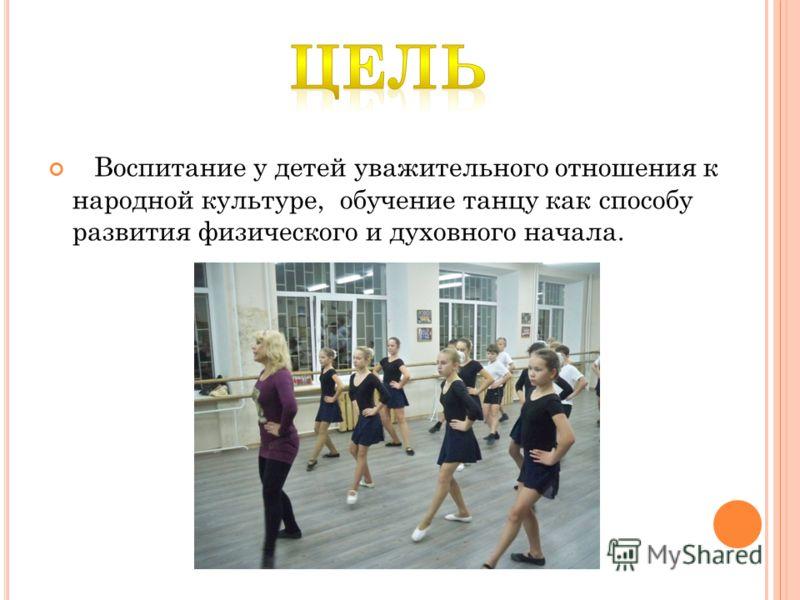 Воспитание у детей уважительного отношения к народной культуре, обучение танцу как способу развития физического и духовного начала.