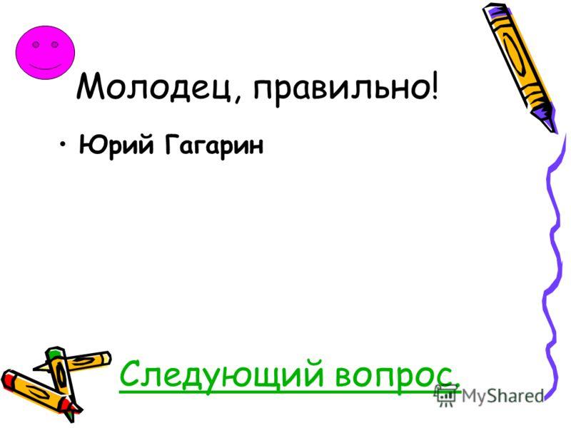 Молодец, правильно! Юрий Гагарин Следующий вопрос.