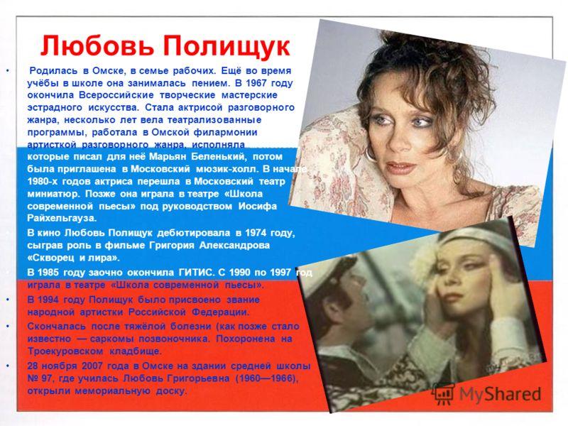 Любовь Полищук Родилась в Омске, в семье рабочих. Ещё во время учёбы в школе она занималась пением. В 1967 году окончила Всероссийские творческие мастерские эстрадного искусства. Стала актрисой разговорного жанра, несколько лет вела театрализованные