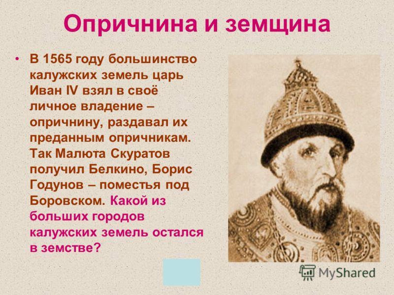 Опричнина и земщина В 1565 году большинство калужских земель царь Иван IV взял в своё личное владение – опричнину, раздавал их преданным опричникам. Так Малюта Скуратов получил Белкино, Борис Годунов – поместья под Боровском. Какой из больших городов