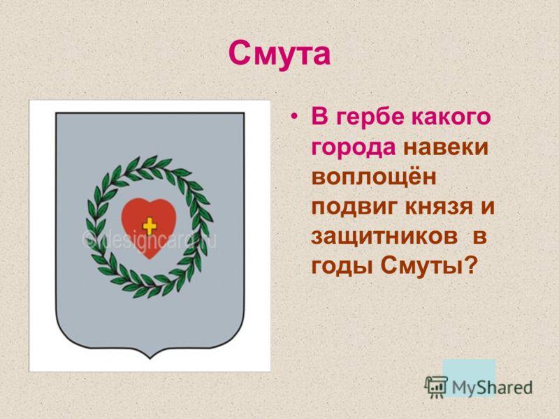 Смута В гербе какого города навеки воплощён подвиг князя и защитников в годы Смуты?