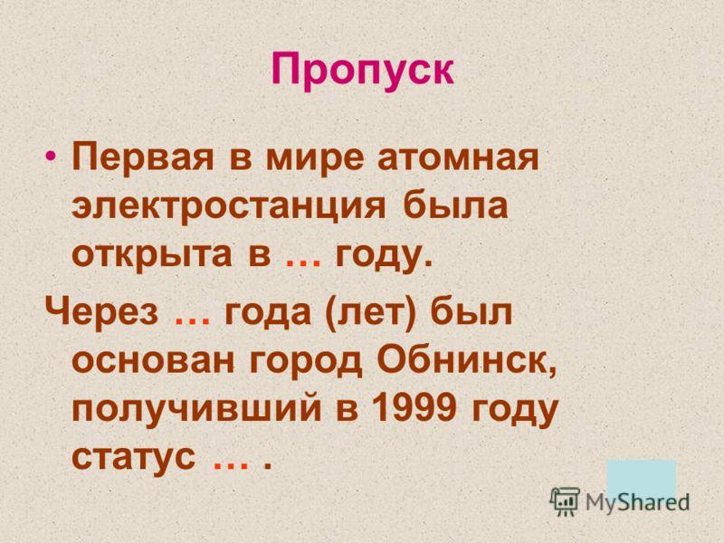 Пропуск Первая в мире атомная электростанция была открыта в … году. Через … года (лет) был основан город Обнинск, получивший в 1999 году статус ….