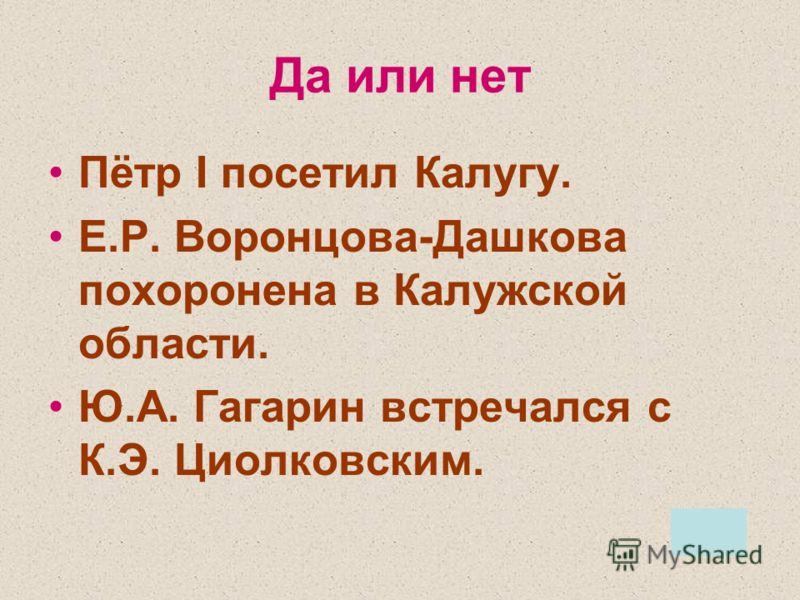 Да или нет Пётр I посетил Калугу. Е.Р. Воронцова-Дашкова похоронена в Калужской области. Ю.А. Гагарин встречался с К.Э. Циолковским.