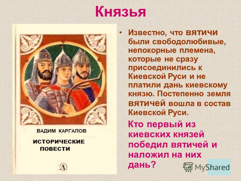 Князья Известно, что вятичи были свободолюбивые, непокорные племена, которые не сразу присоединились к Киевской Руси и не платили дань киевскому князю. Постепенно земля вятичей вошла в состав Киевской Руси. Кто первый из киевских князей победил вятич
