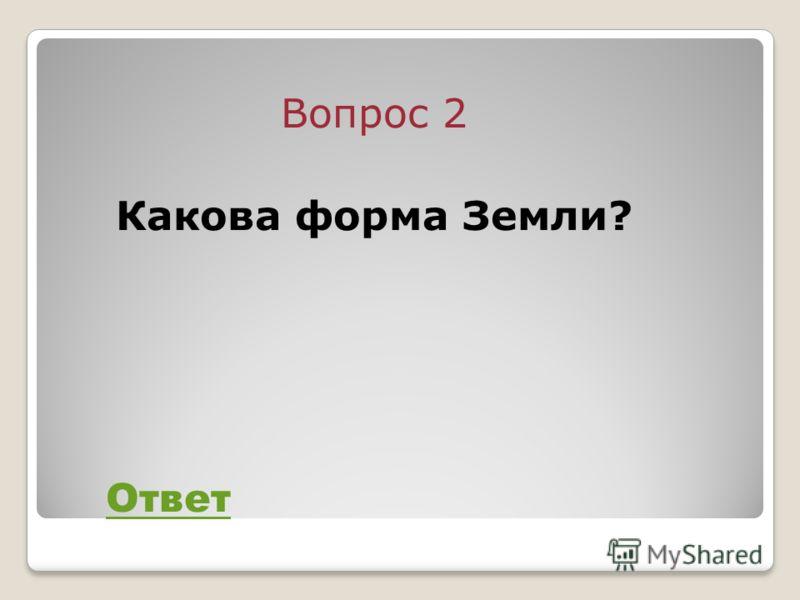 Вопрос 2 Какова форма Земли? Ответ