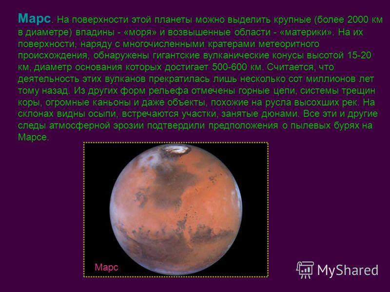 Марс. На поверхности этой планеты можно выделить крупные (более 2000 км в диаметре) впадины - «моря» и возвышенные области - «материки». На их поверхности, наряду с многочисленными кратерами метеоритного происхождения, обнаружены гигантские вулканиче