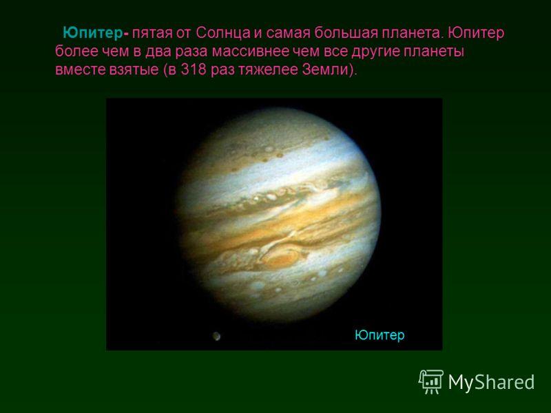 Юпитер- пятая от Солнца и самая большая планета. Юпитер более чем в два раза массивнее чем все другие планеты вместе взятые (в 318 раз тяжелее Земли). Юпитер