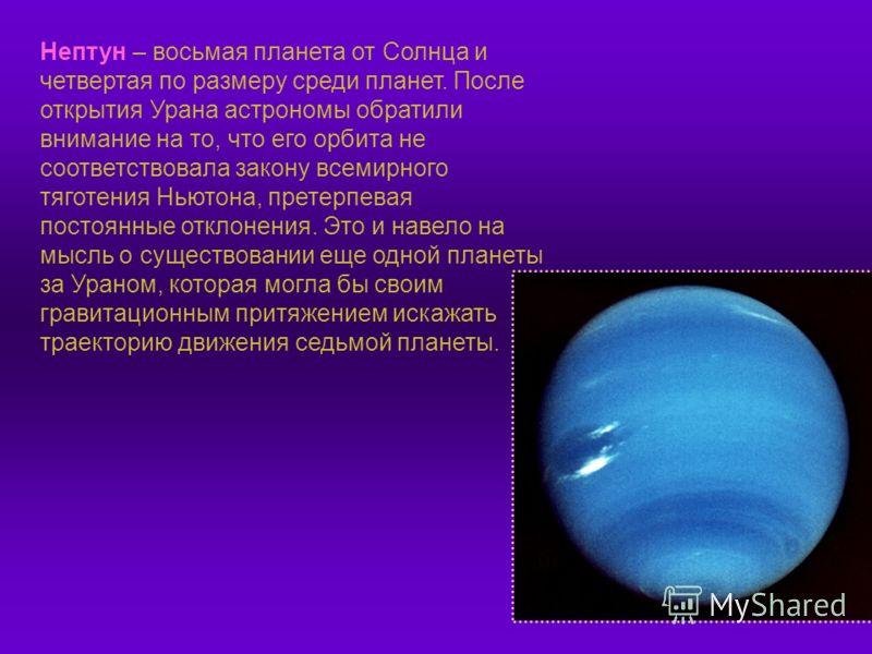 Нептун – восьмая планета от Солнца и четвертая по размеру среди планет. После открытия Урана астрономы обратили внимание на то, что его орбита не соответствовала закону всемирного тяготения Ньютона, претерпевая постоянные отклонения. Это и навело на