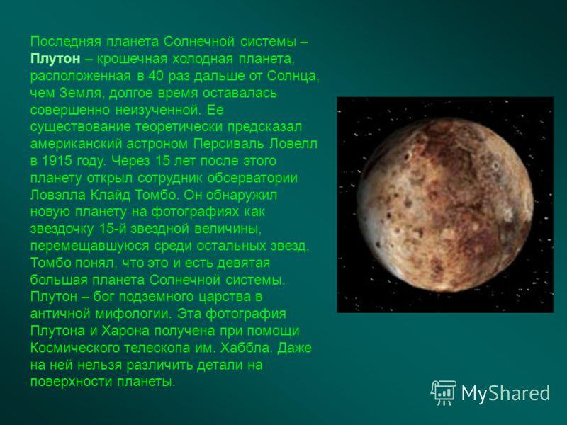 Последняя планета Солнечной системы – Плутон – крошечная холодная планета, расположенная в 40 раз дальше от Солнца, чем Земля, долгое время оставалась совершенно неизученной. Ее существование теоретически предсказал американский астроном Персиваль Ло