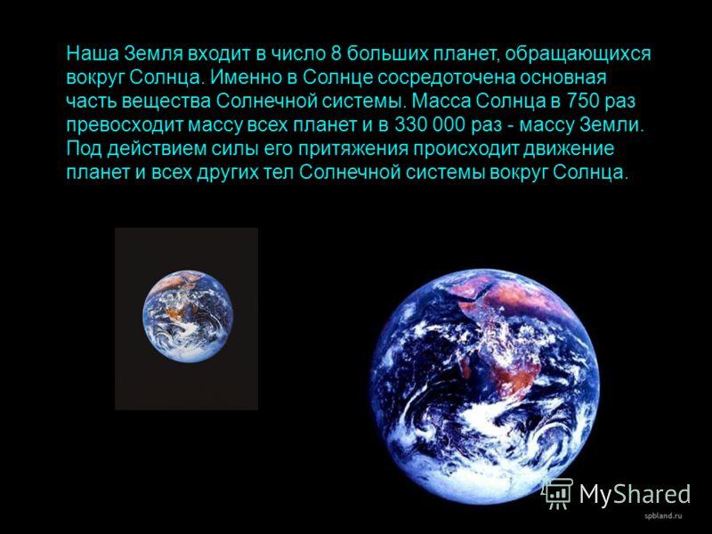 Наша Земля входит в число 8 больших планет, обращающихся вокруг Солнца. Именно в Солнце сосредоточена основная часть вещества Солнечной системы. Масса Солнца в 750 раз превосходит массу всех планет и в 330 000 раз - массу Земли. Под действием силы ег
