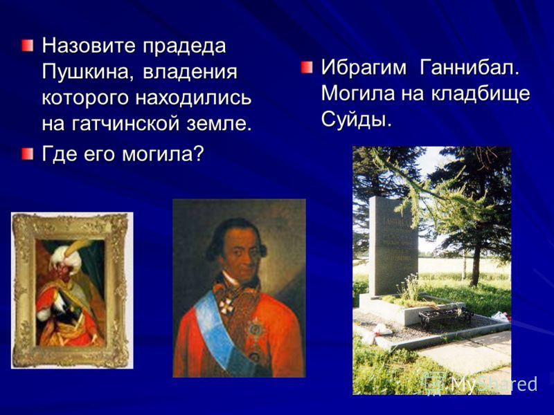 Назовите прадеда Пушкина, владения которого находились на гатчинской земле. Где его могила? Ибрагим Ганнибал. Могила на кладбище Суйды.