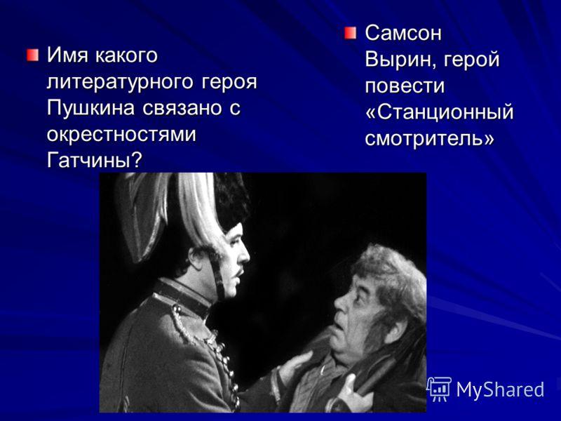 Имя какого литературного героя Пушкина связано с окрестностями Гатчины? Самсон Вырин, герой повести «Станционный смотритель»