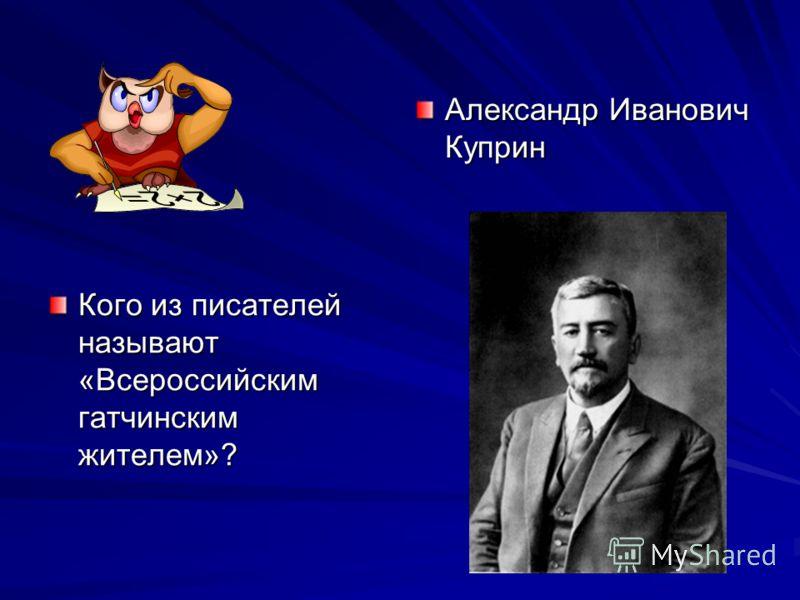 Кого из писателей называют «Всероссийским гатчинским жителем»? Александр Иванович Куприн