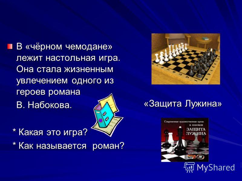 В «чёрном чемодане» лежит настольная игра. Она стала жизненным увлечением одного из героев романа В. Набокова. * Какая это игра? * Какая это игра? * Как называется роман? * Как называется роман? «Защита Лужина» «Защита Лужина»