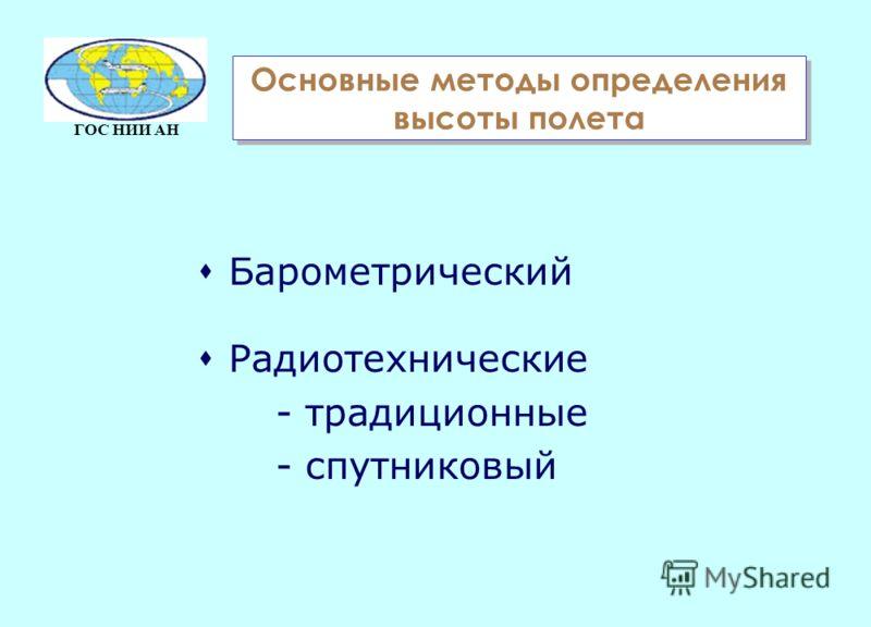 ГОС НИИ АН Основные методы определения высоты полета sБарометрический sРадиотехнические - традиционные - спутниковый