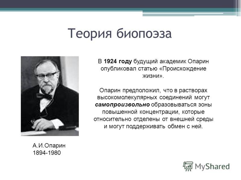 Теория биопоэза А.И.Опарин 1894-1980 В 1924 году будущий академик Опарин опубликовал статью «Происхождение жизни». Опарин предположил, что в растворах высокомолекулярных соединений могут самопроизвольно образовываться зоны повышенной концентрации, ко