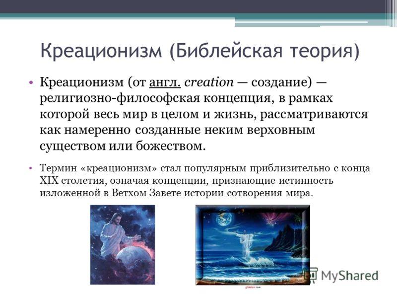 Креационизм (Библейская теория) Креационизм (от англ. creation создание) религиозно-философская концепция, в рамках которой весь мир в целом и жизнь, рассматриваются как намеренно созданные неким верховным существом или божеством. Термин «креационизм
